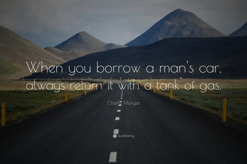 "Charlie Munger Quote: ""When you borrow a man's car, always return it with"