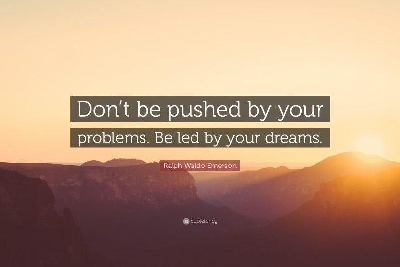 "Ralph Waldo Emerson Quote: ""Don't be pushed by your problems. Be"