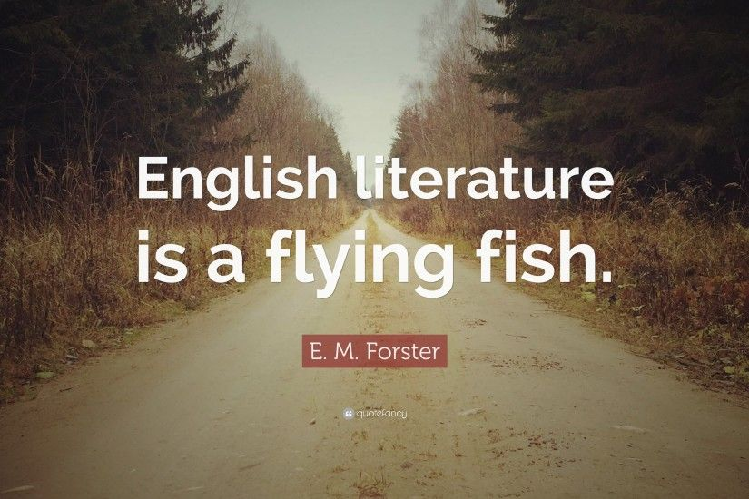 "E. M. Forster Quote: ""English literature is a flying fish."""
