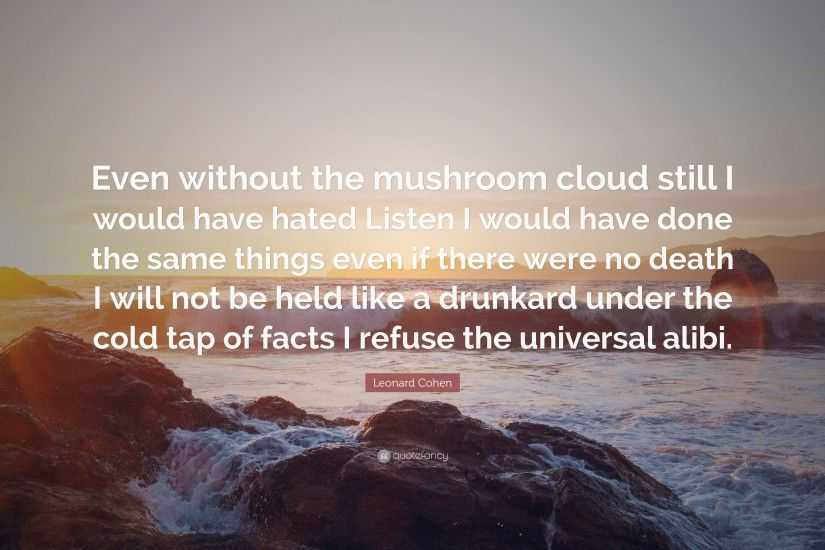 "Leonard Cohen Quote: ""Even without the mushroom cloud still I would have  hated Listen"