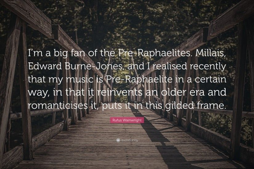 "Rufus Wainwright Quote: ""I'm a big fan of the Pre-Raphaelites"