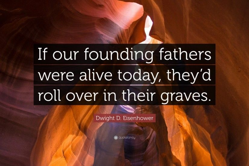 "Dwight D. Eisenhower Quote: ""If our founding fathers were alive today, they"