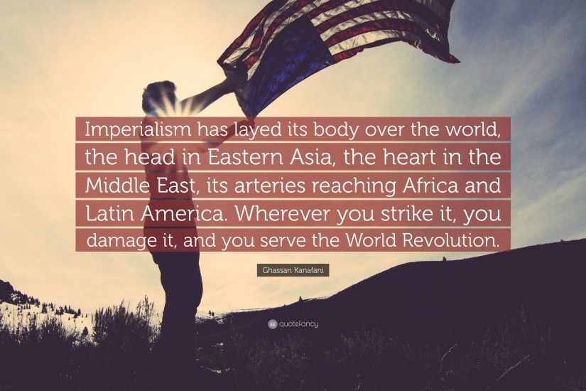 "Ghassan Kanafani Quote: ""Imperialism has layed its body over the world, the  head"