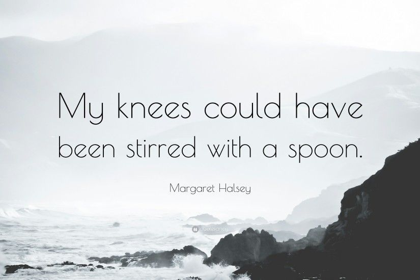 "Margaret Halsey Quote: ""My knees could have been stirred with a spoon."""