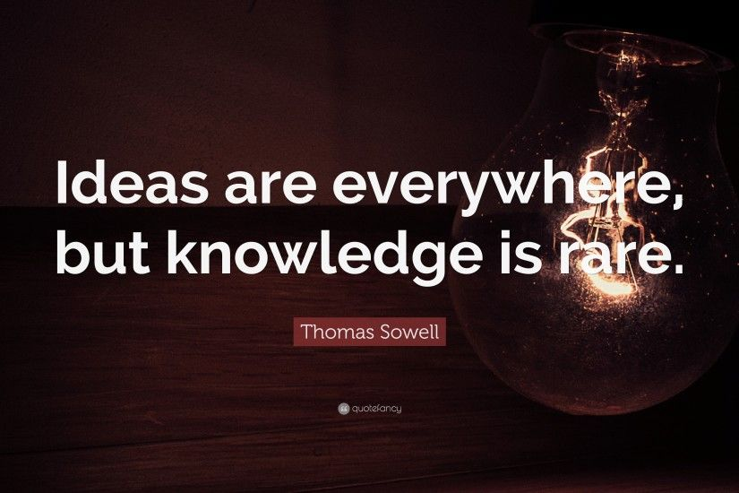 "Thomas Sowell Quote: ""Ideas are everywhere, but knowledge is rare."""