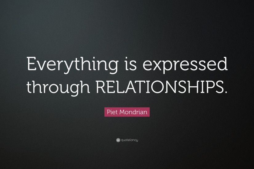 "Piet Mondrian Quote: ""Everything is expressed through RELATIONSHIPS."""
