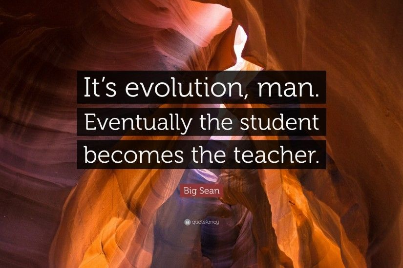 "Big Sean Quote: ""It's evolution, man. Eventually the student becomes the  teacher"