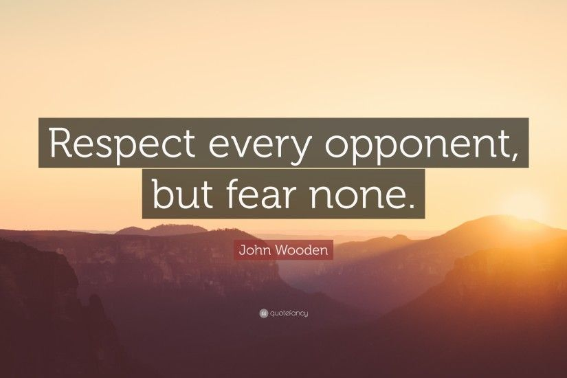 "John Wooden Quote: ""Respect every opponent, but fear none."""