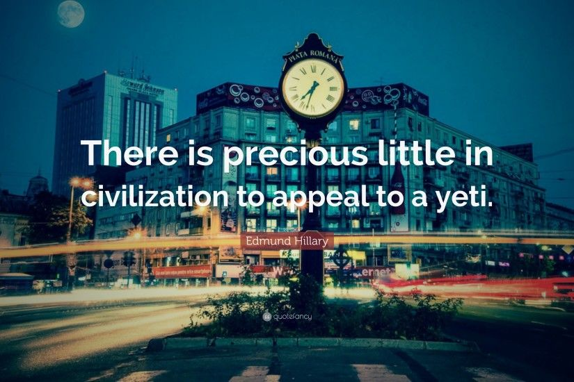 "Edmund Hillary Quote: ""There is precious little in civilization to appeal  to a yeti"