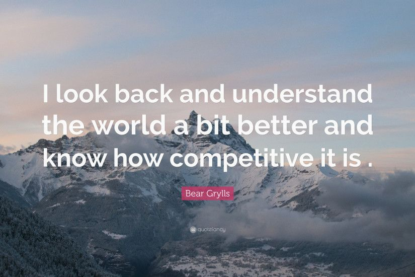 "Bear Grylls Quote: ""I look back and understand the world a bit better and"