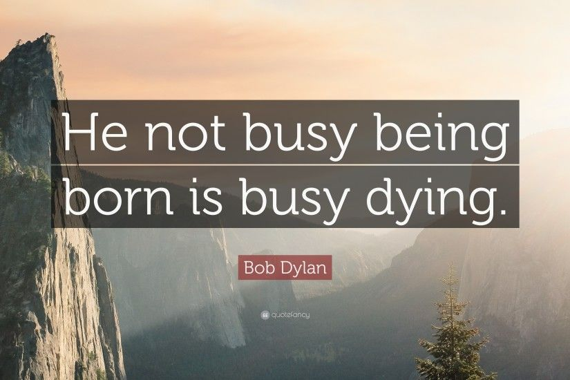 "Bob Dylan Quote: ""He not busy being born is busy dying."""