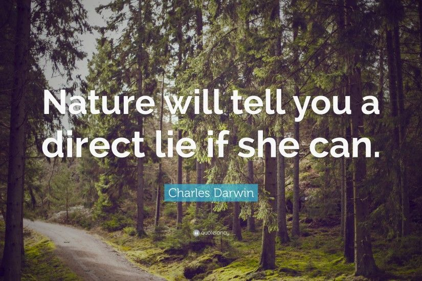 "Charles Darwin Quote: ""Nature will tell you a direct lie if she can."