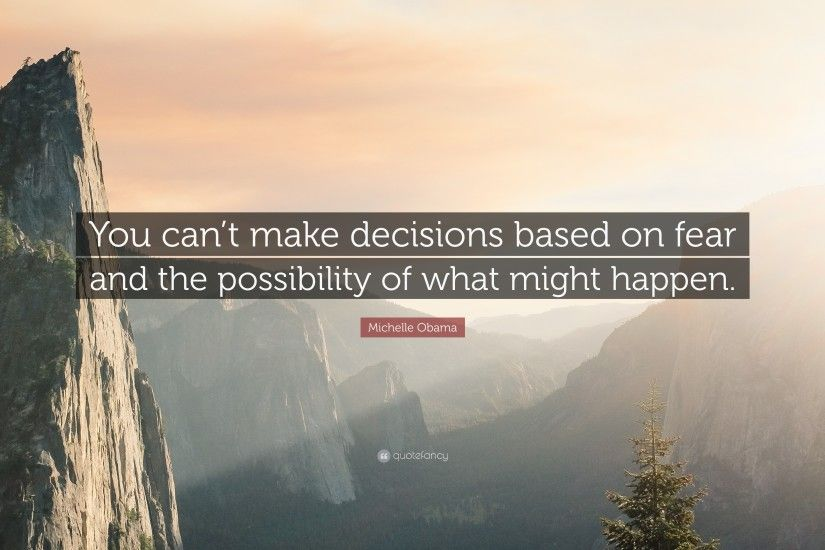 "Michelle Obama Quote: ""You can't make decisions based on fear and the"