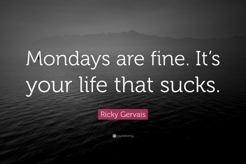 "Ricky Gervais Quote: ""Mondays are fine. It's your life that sucks."""