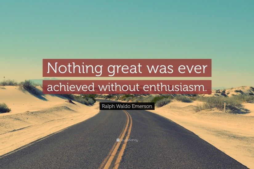 "Ralph Waldo Emerson Quote: ""Nothing great was ever achieved without  enthusiasm."""