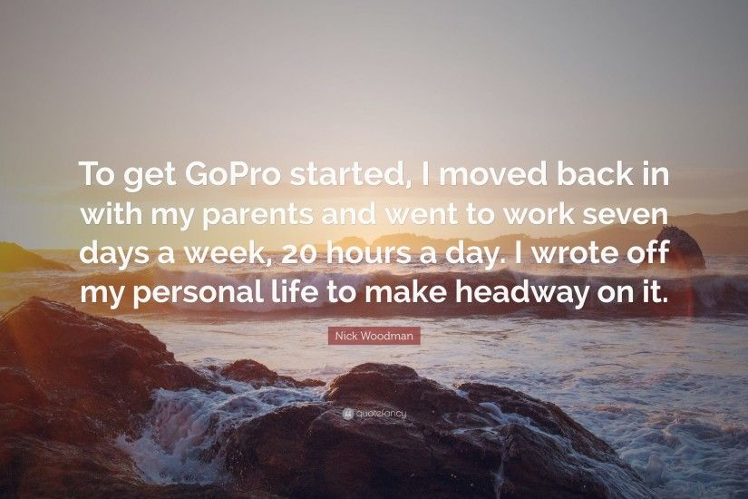 "Nick Woodman Quote: ""To get GoPro started, I moved back in with my"