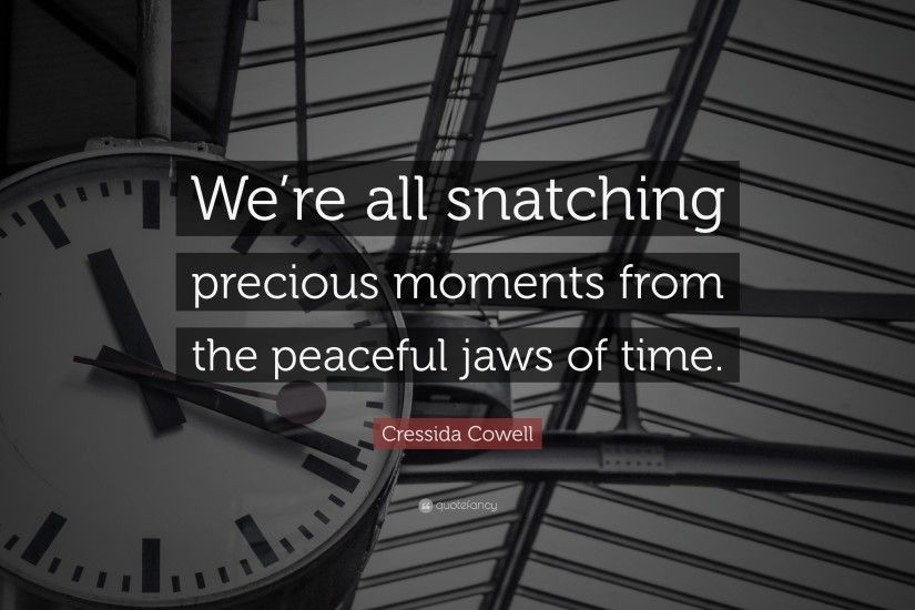 "Cressida Cowell Quote: ""We're all snatching precious moments from the  peaceful jaws"