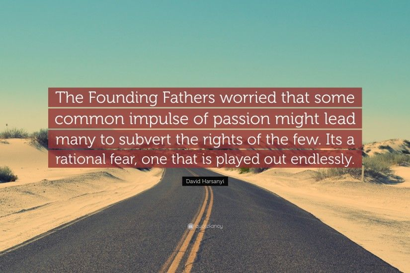 "David Harsanyi Quote: ""The Founding Fathers worried that some common  impulse of passion might"