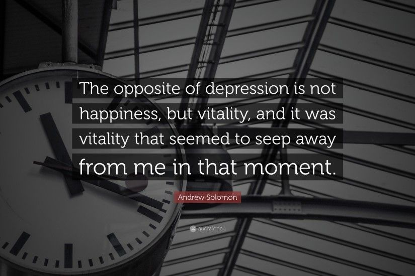 "Andrew Solomon Quote: ""The opposite of depression is not happiness, but  vitality,"