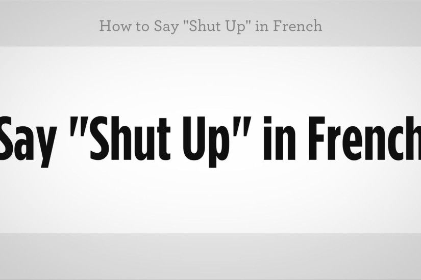 "How to Say ""Shut Up"" in French 