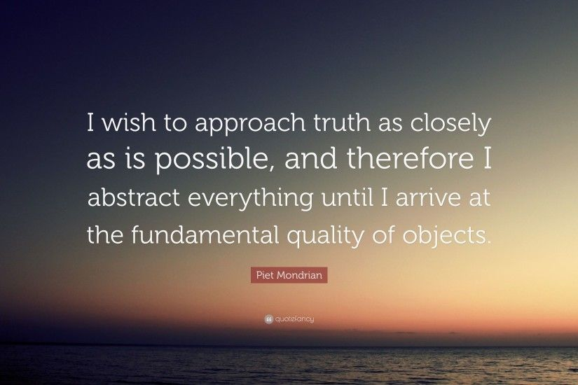 "Piet Mondrian Quote: ""I wish to approach truth as closely as is possible,"