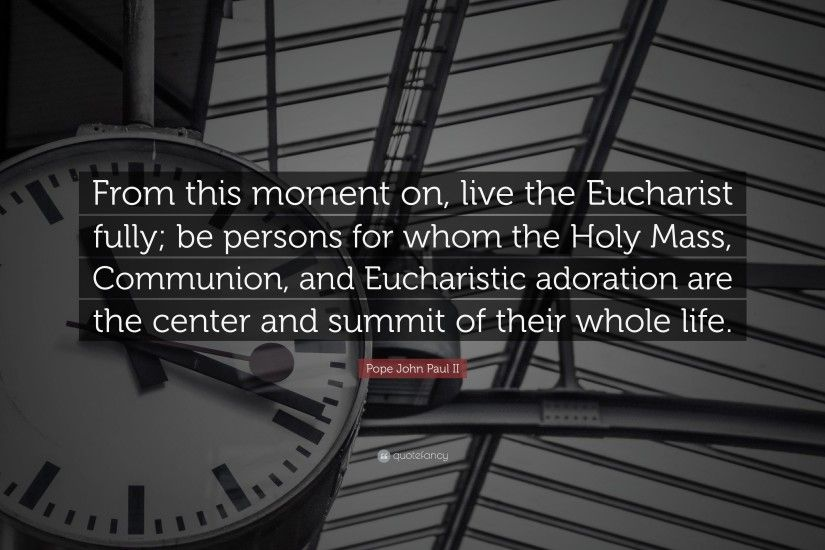 "Pope John Paul II Quote: ""From this moment on, live the Eucharist fully"