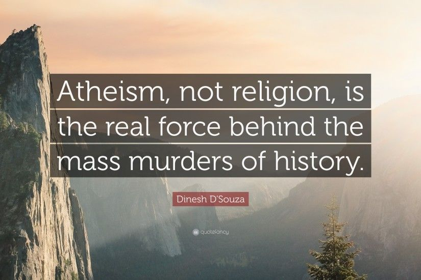 "Dinesh D'Souza Quote: ""Atheism, not religion, is the real force"