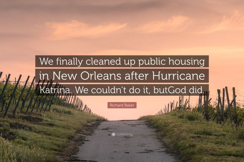 "Richard Baker Quote: ""We finally cleaned up public housing in New Orleans  after Hurricane"