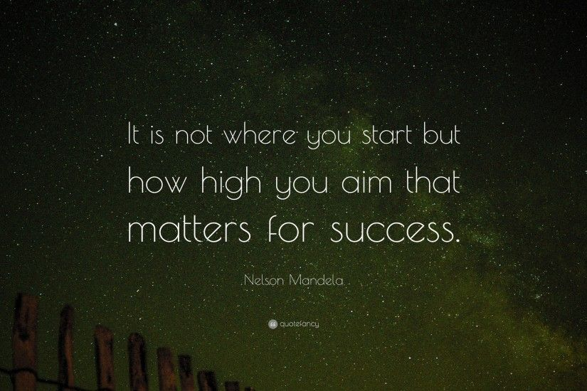 "Success Quotes: ""It is not where you start but how high you aim that"