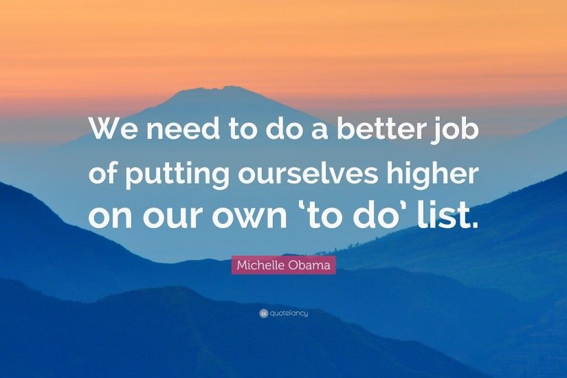 "Michelle Obama Quote: ""We need to do a better job of putting ourselves  higher"