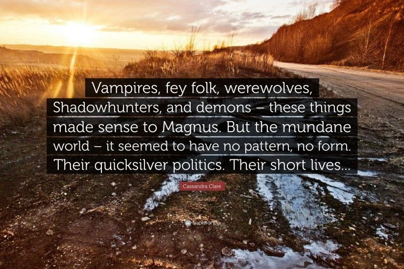 "Cassandra Clare Quote: ""Vampires, fey folk, werewolves, Shadowhunters, and  demons"