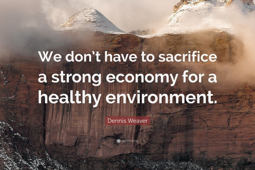 "Dennis Weaver Quote: ""We don't have to sacrifice a strong economy for"
