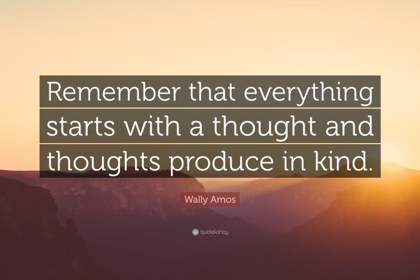 "Wally Amos Quote: ""Remember that everything starts with a thought and  thoughts produce in"