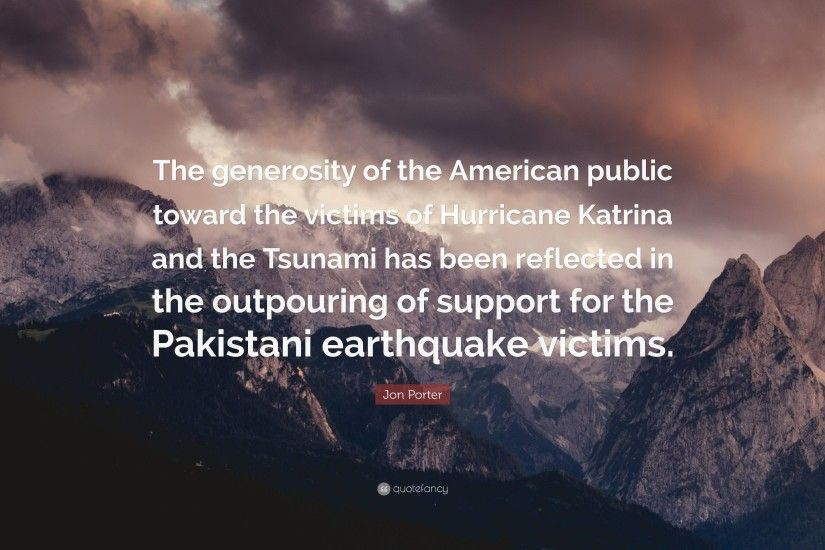 "Jon Porter Quote: ""The generosity of the American public toward the victims  of Hurricane"