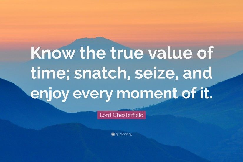 "Lord Chesterfield Quote: ""Know the true value of time; snatch, seize,"