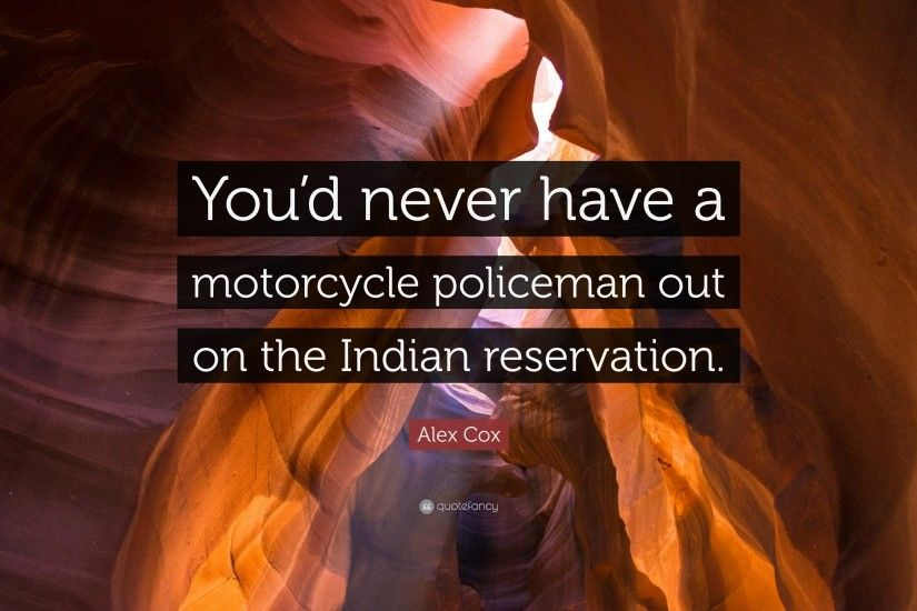 "Alex Cox Quote: ""You'd never have a motorcycle policeman out on the"