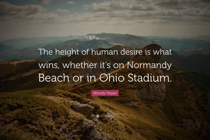 "Woody Hayes Quote: ""The height of human desire is what wins, whether it's"