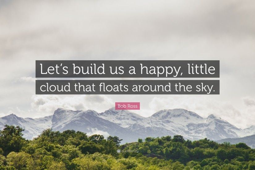 "Bob Ross Quote: ""Let's build us a happy, little cloud that floats around"