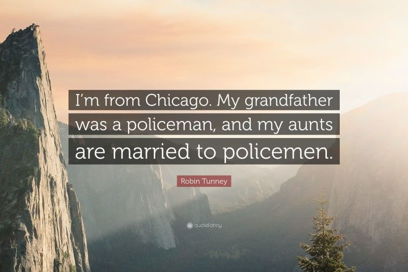 "Robin Tunney Quote: ""I'm from Chicago. My grandfather was a policeman"