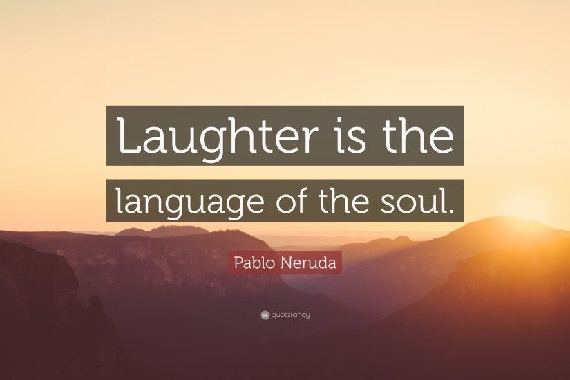 "Pablo Neruda Quote: ""Laughter is the language of the soul."""