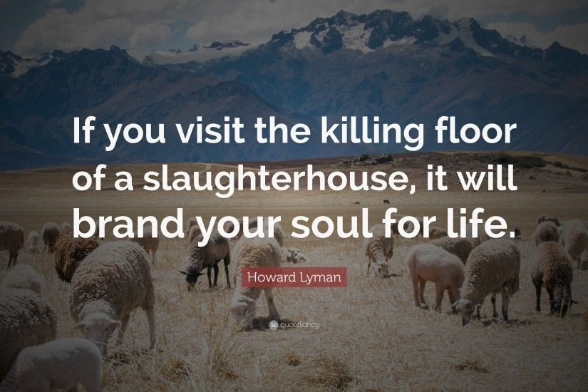 "Howard Lyman Quote: ""If you visit the killing floor of a slaughterhouse, it"