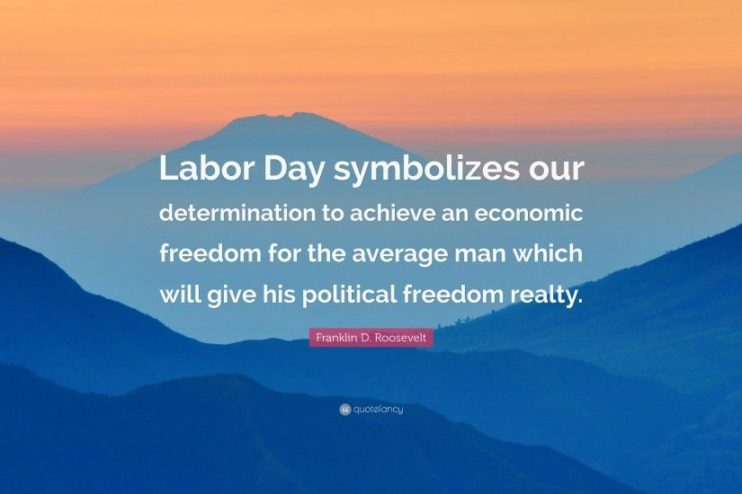 "Franklin D. Roosevelt Quote: ""Labor Day symbolizes our determination to  achieve an economic"
