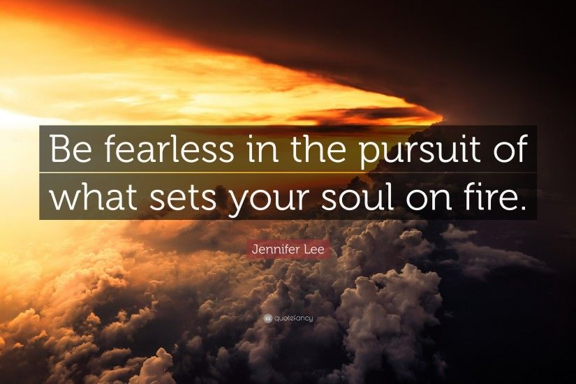 "Jennifer Lee Quote: ""Be fearless in the pursuit of what sets your soul on"