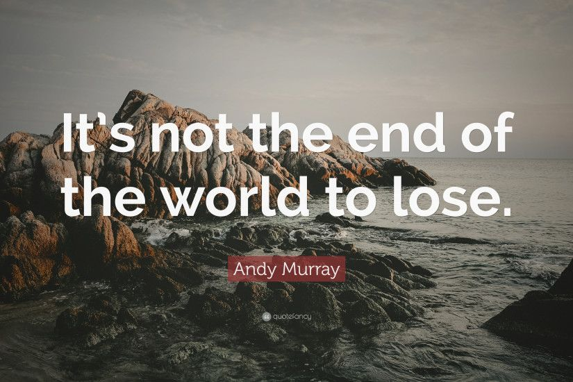 "Andy Murray Quote: ""It's not the end of the world to lose."""