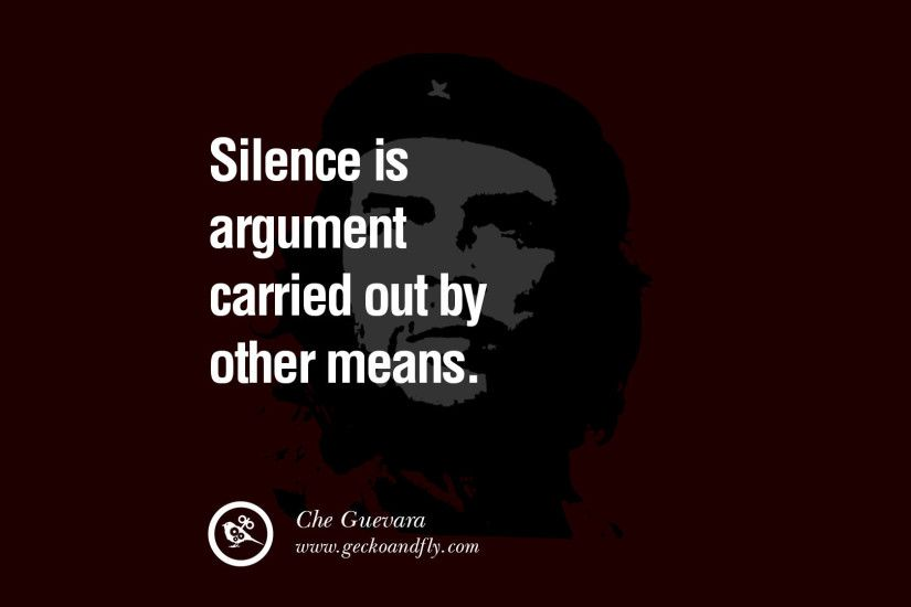 Silence is argument carried out by other means. - Che Guevara Quotes by  Fidel Castro