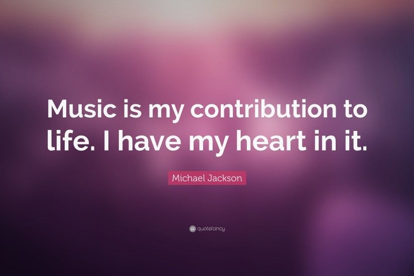 "Michael Jackson Quote: ""Music is my contribution to life. I have my heart"