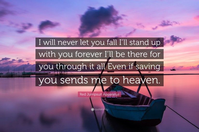 "Red Jumpsuit Apparatus Quote: ""I will never let you fall I'll stand"