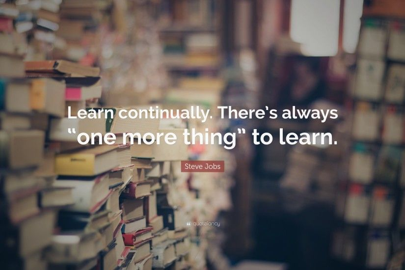 "Learning Quotes: ""Learn continually. There's always ""one more thing"" to  learn"