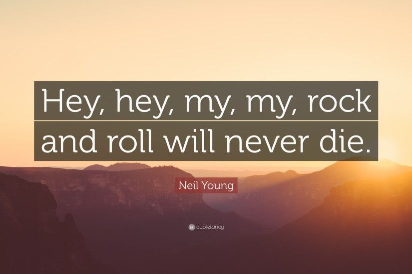 "Neil Young Quote: ""Hey, hey, my, my, rock and roll"