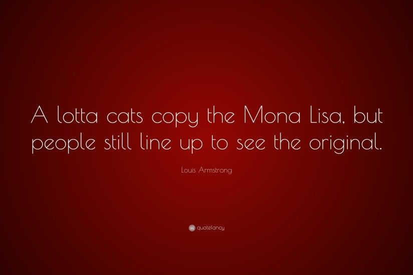 "Louis Armstrong Quote: ""A lotta cats copy the Mona Lisa, but people still"